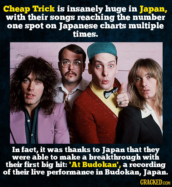 Cheap Trick is insanely huge in Japan, with their songs reaching the number one spoT on Japanese charts multiple times. In fact, it was thanks to Japa