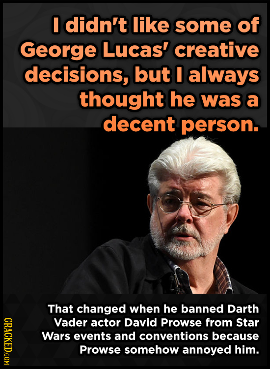 I didn't like some of George Lucas' creative decisions, but always thought he was a decent person. That changed when he banned Darth CRAO Vader actor