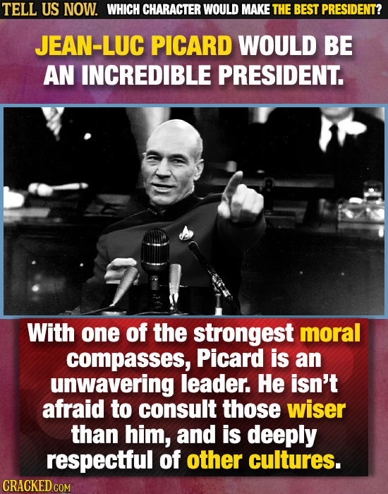 TELL US NOW. WHICH CHARACTER WOULD MAKE THE BEST PRESIDENT? JEAN-LUC PICARD WOULD BE AN INCREDIBLE PRESIDENT. With one of the strongest moral compasse