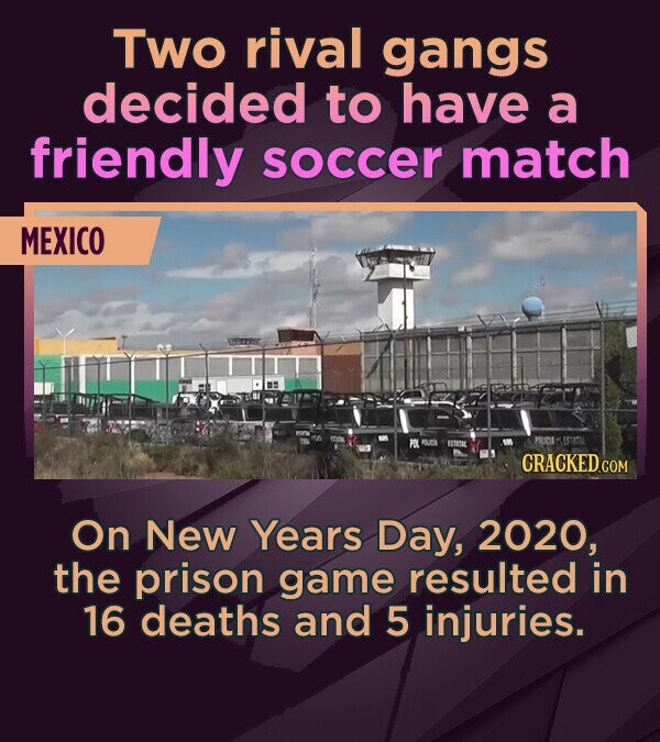 Two rival gangs decided to have a friendly soccer match MEXICO CRACKEDG On New Years Day, 2020, the prison game resulted in 16 deaths and 5 injuries.