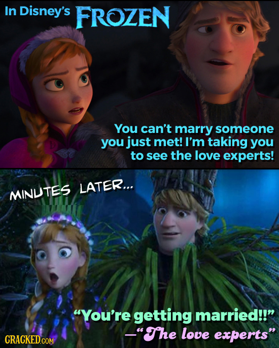 In Disney's FROZEN You can't marry someone you just met! I'm taking you to see the love experts! LATER... MINUTES You're getting married!! _The lov