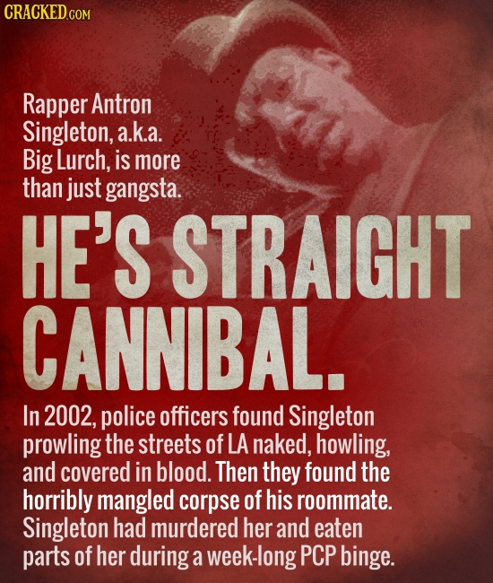 CRACKED.COM Rapper Antron Singleton, a.k.a. Big Lurch, is more than just gangsta. HE'S STRAIGHT CANNIBAL. In 2002, police officers found Singleton pro