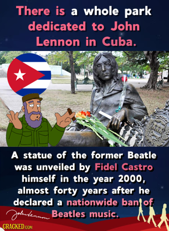 There is a whole park dedicated to John Lennon in Cuba. A statue of the former Beatle was unveiled by Fidel Castro himself in the year 2000, almost fo