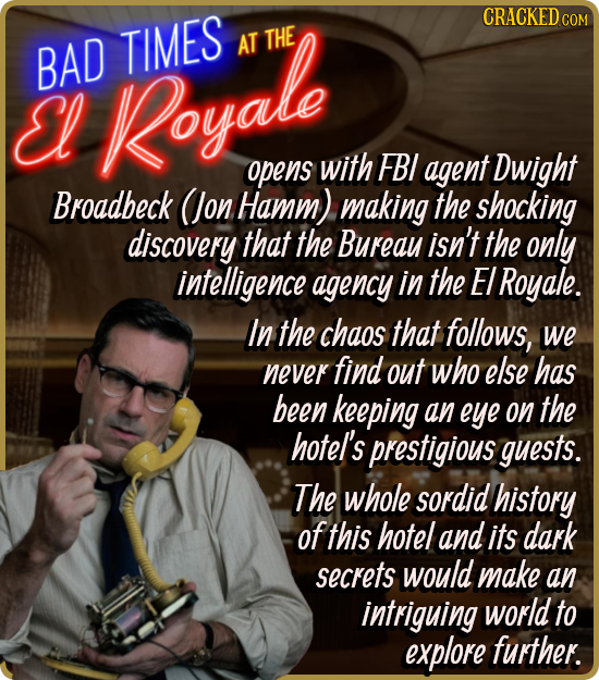 BAD TIMES AT THE El Royale opens with FBI agent Dwight Broadbeck (Jon Hamm) making the shocking discovery that the Bureay isn't the only intelligence