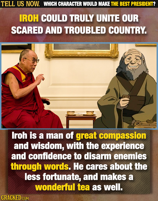 TELL US NOW. WHICH CHARACTER WOULD MAKE THE BEST PRESIDENT? IROH COULD TRULY UNITE OUR SCARED AND TROUBLED COUNTRY. lroh is a man of great compassion