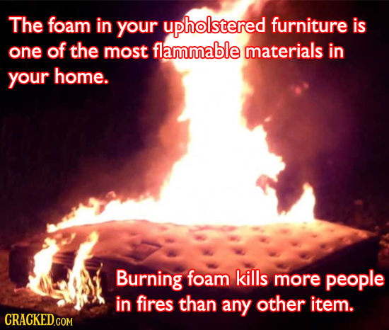 The foam in your upholstered furniture is one of the most flammable materials in your home. Burning foam kills more people in fires than any other ite