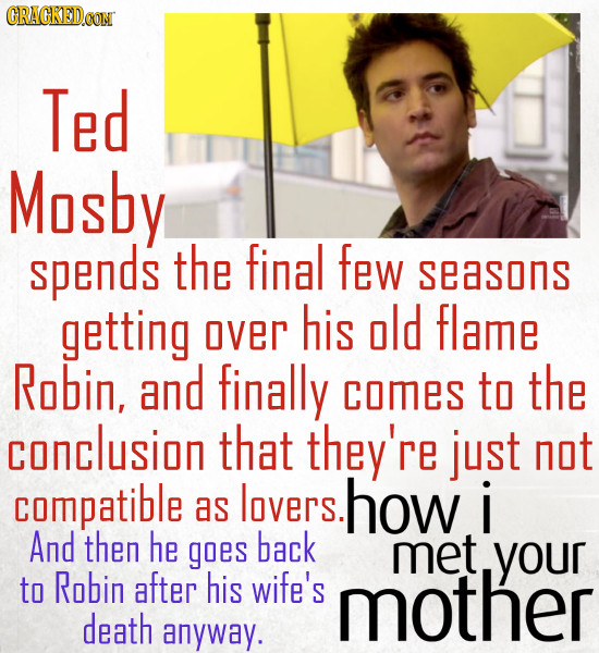 CRACKEDCON Ted Mosby spends the final few seasons getting his old over flame Robin, and finally comes to the conclusion that they're just not compatib