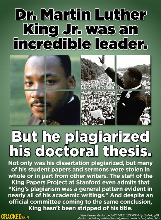 Dn. Martin Luther King Jr. Was an incredible leader. But he plagiarized his doctoral thesis. Not only was his dissertation plagiarized, but many of hi
