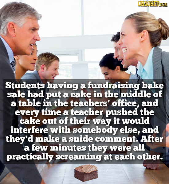 CRACKEDCONN Students having fundraising bake a sale had put a cake in the middle of a table in the teachers' office, and every time a teacher pushed t