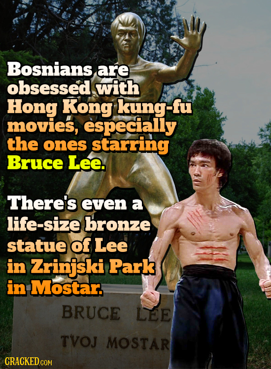 Bosnians are obsessed with Hong Kong kung-fu movies, especially the ones starring Bruce Lee. There's even a life-size bronze statue of Lee in Zrinjski