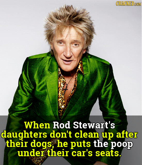 CRACKEDOON When Rod Stewart's daughters don't clean up after their dogs, he puts the poop under their car's seats.
