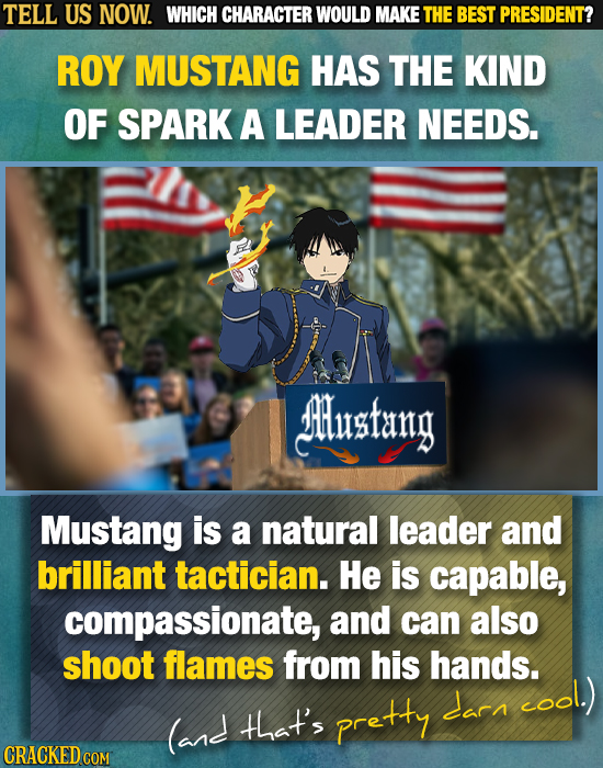 TELL US NOW. WHICH CHARACTER WOULD MAKE THE BEST PRESIDENT? ROY MUSTANG HAS THE KIND OF SPARK A LEADER NEEDS. Jlusfang Mustang is a natural leader and