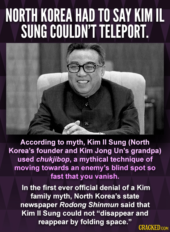 NORTH KOREA HAD TO SAY KIM IL SUNG COULDN'T TELEPORT. According to myth, Kim U Sung (North Korea's founder and Kim Jong Un's grandpa) used chukjibop,