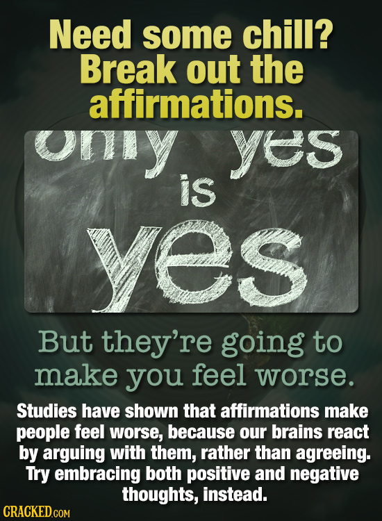 Need some chill? Break out the affirmations. ony yes is yes But they're going to make you feel worse. Studies have shown that affirmations make people