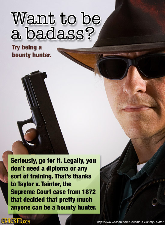 Want to be a badass? Try being a bounty hunter. Seriously, go for it. Legally, you don't need a diploma or any sort of training. That's thanks to Tayl