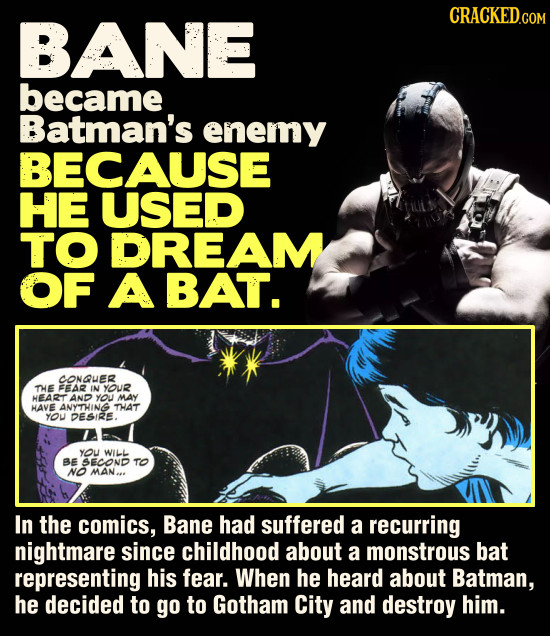 BANE became Batman's enemy BECAUSE HE USED TO DREAM OF A BAT. CONQUER THE FEAR IN YOUR HEART AND you MAY HAVE ANYTHING THAT YOU DESIRE. YOU WiLL BE SE