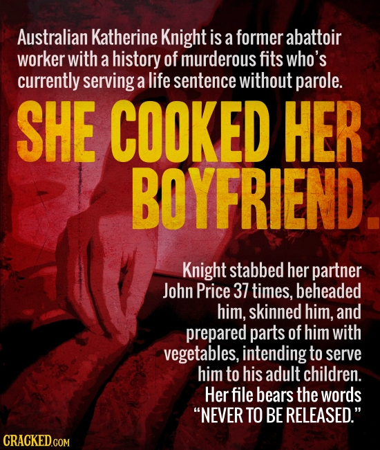 Australian Katherine Knight is a former abattoir worker with a history of murderous fits who's currently serving a life sentence without parole. SHE C