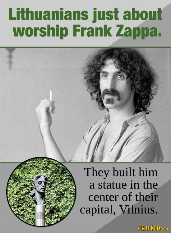 Lithuanians just about worship Frank Zappa. They built him a statue in the center of their capital, Vilnius. CRACKED COM