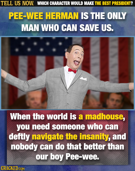 TELL US NOW. WHICH CHARACTER WOULD MAKE THE BEST PRESIDENT? PEE-WEE HERMAN IS THE ONLY MAN WHO CAN SAVE US. When the world is a madhouse, you need som