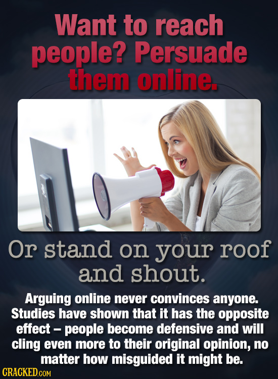 Want to reach people? Persuade them online. Or stand on your roof and shout. Arguing online never convinces anyone. Studies have shown that it has the