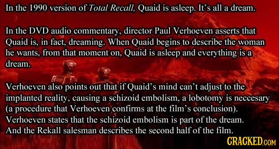 In the 1990 version of Total Recall, Quaid is asleep. It's all a dream. In the DVD audio commentary, director Paul Verhoeven asserts that Quaid is, in
