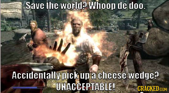 Save the world? Whoop de doo. Accidentally pick up a cheese wedge? UHACCEPTABLE!