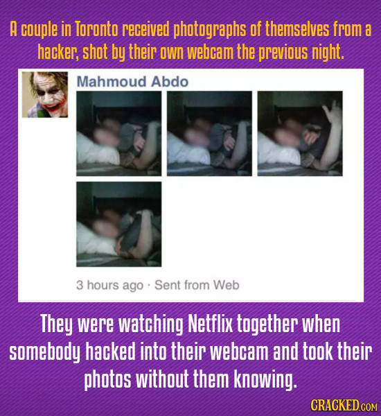 A couple in Toronto received photographs of themselves from a hacker, shot by their own webcam the previous night. Mahmoud Abdo 3 hours ago Sent from