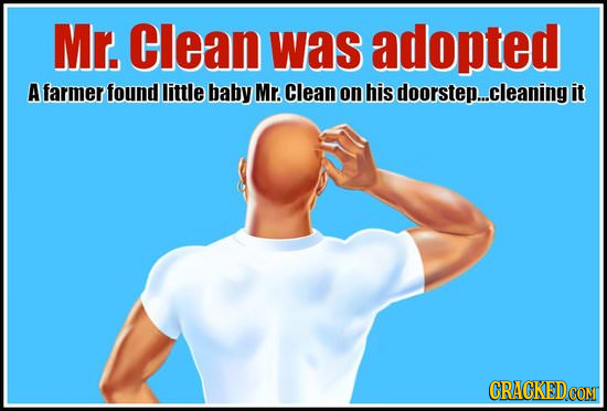 Mr. Clean was adopted A farmer found little baby Mr. Clean on his doorstep...cleaning it