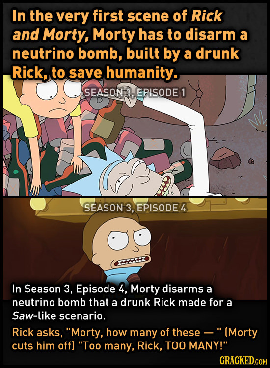 In the very first scene of Rick and Morty, Morty has to disarm a neutrino bomb, built by a drunk Rick, to save humanity. SEASON EPISODE 1 SEASON 3, EP