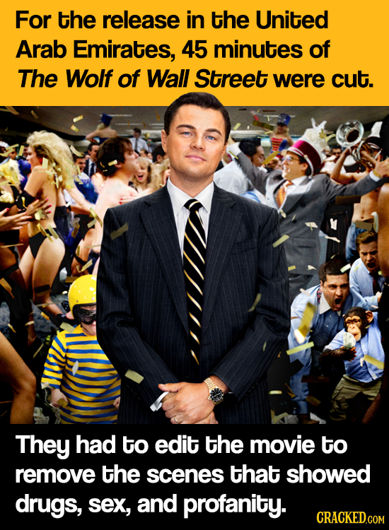 For the release in the United Arab Emirates, 45 minutes of The Wolf of Wall Street were cut. They had to edit the movie to remove the scenes that show