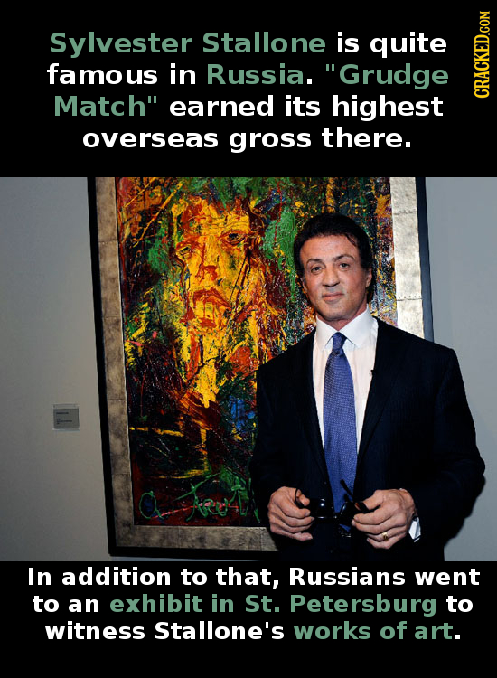 Sylvester Stallone is quite famous in Russia. Grudge Match earned its highest CRAGH overseas gross there. In addition to that, Russians went to an e
