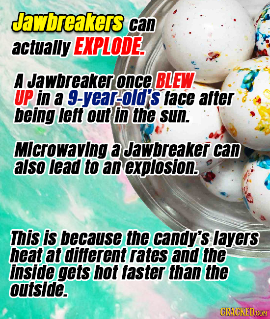 Jawbreakers can actually EXPLODE. A Jawbreaker once BLEW UP in a g-year-old's face after being leit out in the sun. Microwaving a Jawbreaker can also