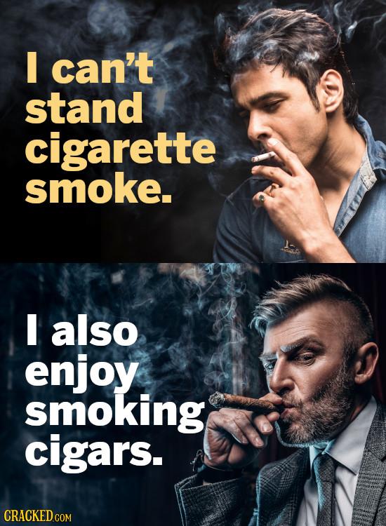 I can't stand cigarette smoke. I also enjoy smoking cigars.
