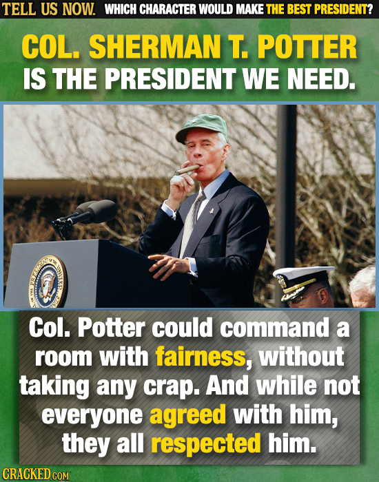 TELL US NOW. WHICH CHARACTER WOULD MAKE THE BEST PRESIDENT? COL. SHERMAN T. POTTER IS THE PRESIDENT WE NEED. Col. Potter could command a room with fai