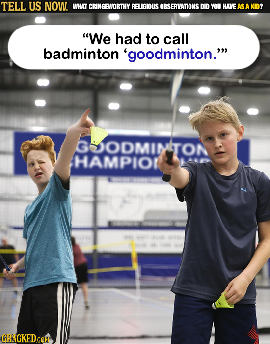 TELL US NOW. WHAT CRINGEWORTHY RELIGIOUS OBSERVATIONS DID YOU HAVE AS A KID? We had to call badminton 'goodminton. HAMDITON 60an 2