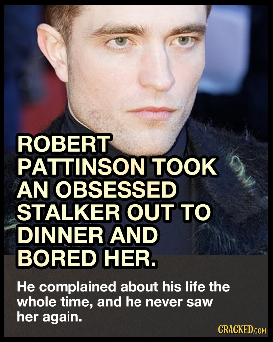 ROBERT PATTINSON TOOK AN OBSESSED STALKER OUT TO DINNER AND BORED HER. He complained about his life the whole time, and he never saw her again. CRACKE