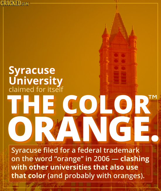 "Syracuse University claimed THE COLOR ORANGE. - Syracuse filed for a federal trademark on the word ""orange"" in 2006 -- leading to a clash with other u"