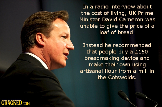 In a radio interview about the cost of living, UK Prime Minister David Cameron was unable to give the price of a loaf of bread. Instead he ecommended