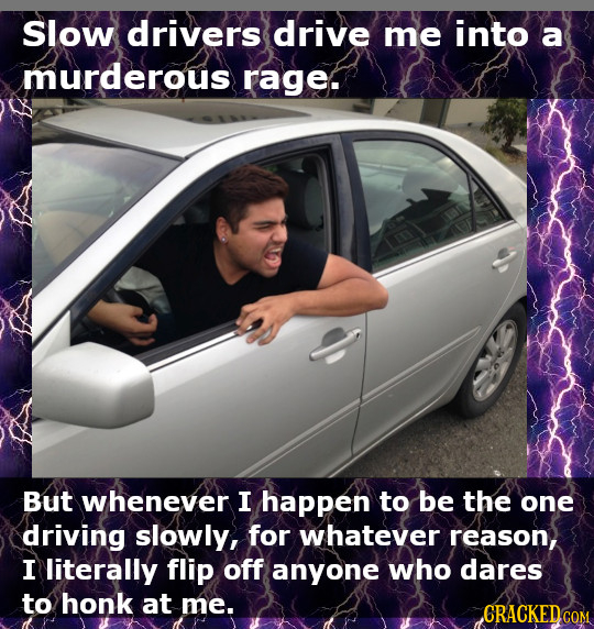 Slow drivers drive me into a murderous rage. But whenever I happen to be the one driving slowly, for whatever reason, I literally flip off anyone who