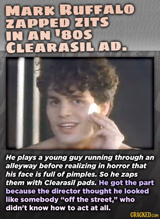 MARK RUFFALO ZAPPED ZITS IN AN 'os CLEARASIL AD. He plays a young guy running through an alleyway before realizing in horror that his face is full of