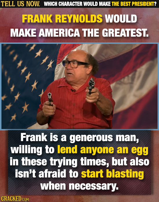 TELL US NOW. WHICH CHARACTER WOULD MAKE THE BEST PRESIDENT? FRANK REYNOLDS WOULD MAKE AMERICA THE GREATEST. Frank is a generous man, willing to lend a