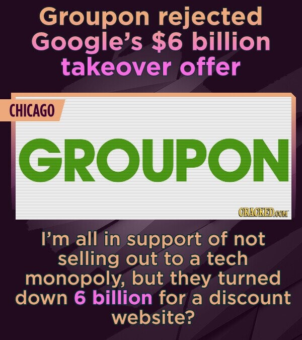 Groupon rejected Google's $6 billion takeover offer CHICAGO GROUPON CRACKEDCONM I'm all in support of not selling out to a tech monopoly, but they tur