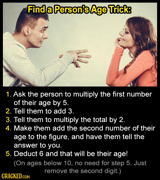 Find a Person's Age Trick: 1. Ask the person to multiply the first number of their age by 5. 2. Tell them to add 3. 3. Tell them to multiply the total