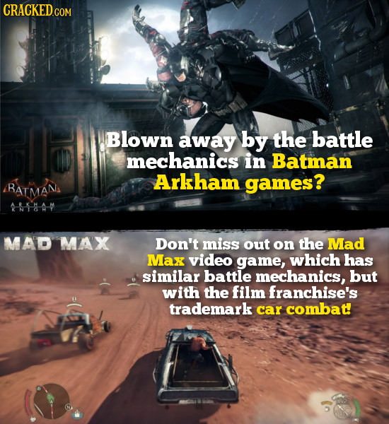CRACKED.COm Blown away by the battle mechanics in Batman Arkham games? BATMANS 8--A -M MAD MAX Don't miss out on the Mad Max video game, which has sim