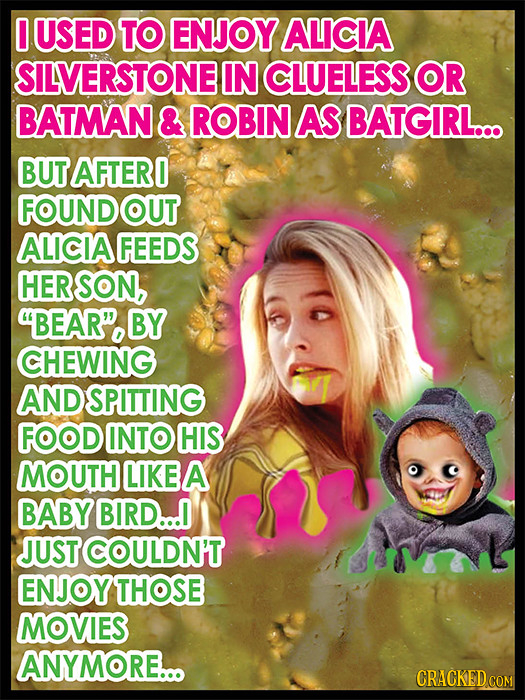 0 USED TO ENJOY ALICIA SILVERSTONE IN CLUELESS OR BATMAN & ROBIN AS BATGIRL... BUT AFTERO FOUND OUT ALICIA FEEDS HER SON, BEAR. BY CHEWING AND SPITTI