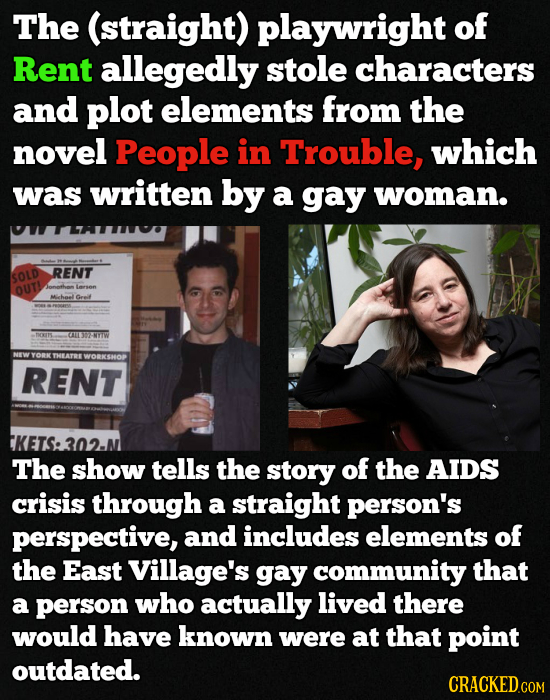 The (straight) playwright of Rent allegedly stole characters and plot elements from the novel People in Trouble, which was written by a gay woman. REN
