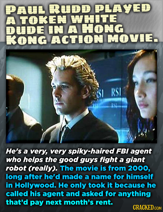 PAU RUDD PLAYED A TOKEN WHITE DUDE IN A HONG KONG ACTION MOVIE RSI He's a very, very spiky-haired FBI agent who helps the good guys fight a giant robo