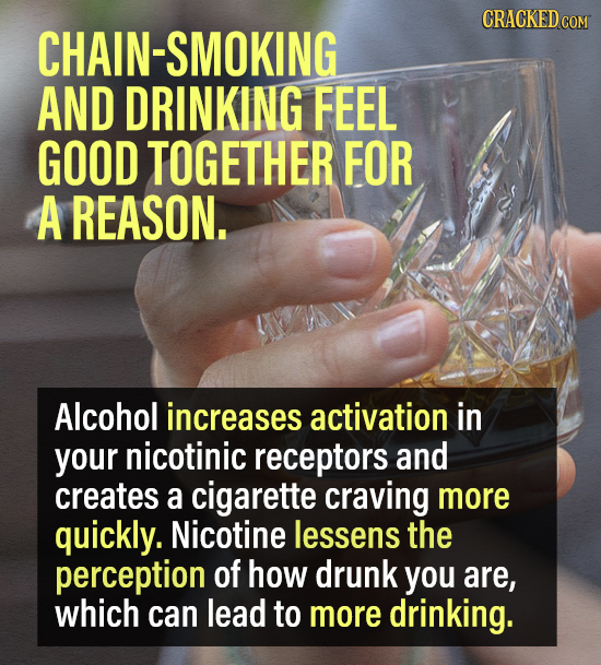 CRACKEDCO HAIN-SMOKING AND DRINKING FEEL GOOD TOGETHER FOR A REASON. Alcohol increases activation in your nicotinic receptors and creates a cigarette