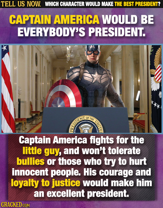 TELL US NOW. WHICH CHARACTER WOULD MAKE THE BEST PRESIDENT? CAPTAIN AMERICA WOULD BE EVERYBODY'S PRESIDENT. OF THE RESIDENT Captain America fights for