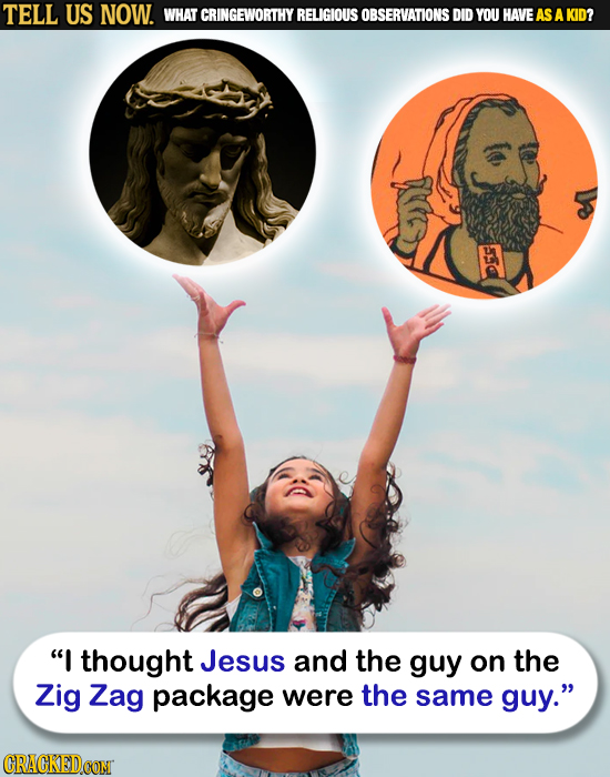 TELL US NOW. WHAT CRINGEWORTHY RELIGIOUS OBSERVATIONS DID YOU HAVEAS A KID? 55 I thought Jesus and the guy on the Zig Zag package were the same guy.